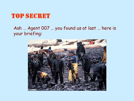 Aah … Agent 007 … you found us at last … here is your briefing: TOP SECRET.
