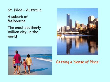 St. Kilda – Australia A suburb of Melbourne The most southerly million city in the world Getting a Sense of Place.