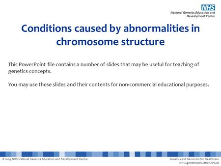 © 2009 NHS National Genetics Education and Development CentreGenetics and Genomics for Healthcare www.geneticseducation.nhs.uk Conditions caused by abnormalities.