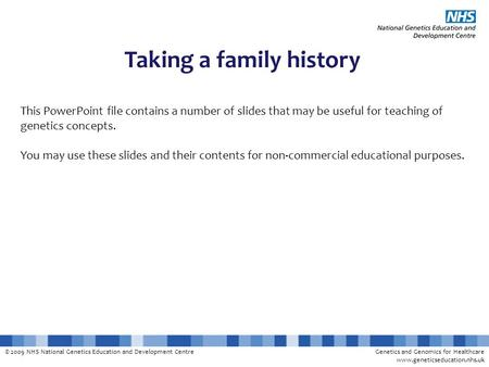 © 2009 NHS National Genetics Education and Development CentreGenetics and Genomics for Healthcare www.geneticseducation.nhs.uk Taking a family history.