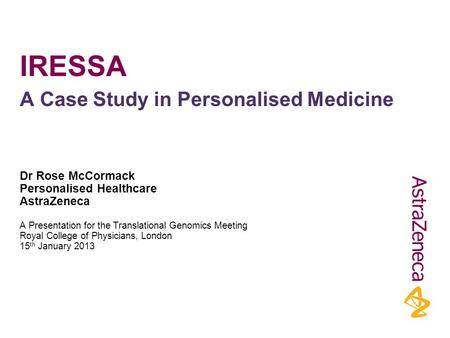 IRESSA Dr Rose McCormack Personalised Healthcare AstraZeneca A Presentation for the Translational Genomics Meeting Royal College of Physicians, London.