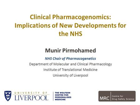 Clinical Pharmacogenomics: Implications of New Developments for the NHS Munir Pirmohamed NHS Chair of Pharmacogenetics Department of Molecular and Clinical.