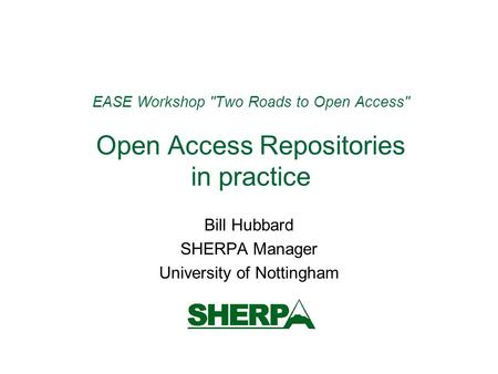 EASE Workshop Two Roads to Open Access Open Access Repositories in practice Bill Hubbard SHERPA Manager University of Nottingham.