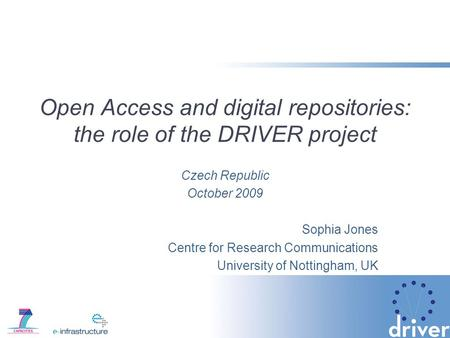 Open Access and digital repositories: the role of the DRIVER project Czech Republic October 2009 Sophia Jones Centre for Research Communications University.