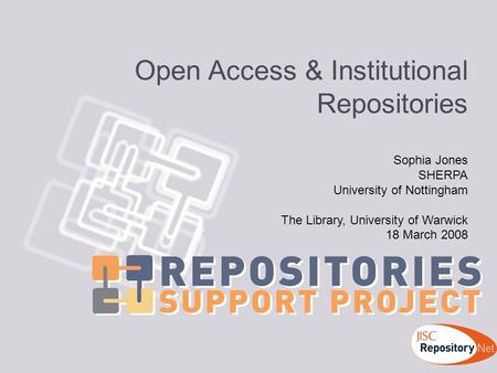 Open Access & Institutional Repositories Sophia Jones SHERPA University of Nottingham The Library, University of Warwick 18 March 2008.