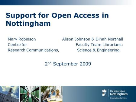 Support for Open Access in Nottingham Mary RobinsonAlison Johnson & Dinah Northall Centre for Faculty Team Librarians: Research Communications, Science.