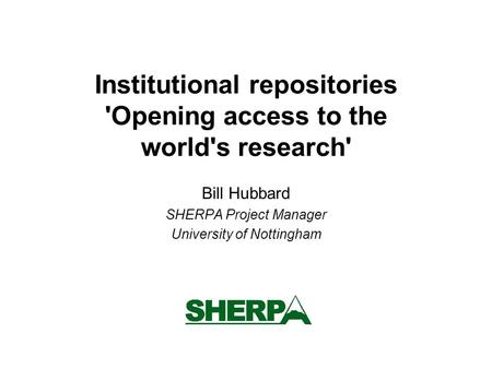Institutional repositories 'Opening access to the world's research' Bill Hubbard SHERPA Project Manager University of Nottingham.