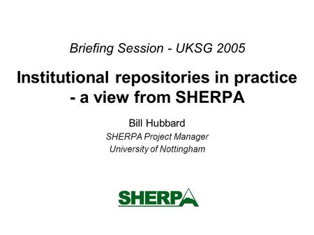 Briefing Session - UKSG 2005 Institutional repositories in practice - a view from SHERPA Bill Hubbard SHERPA Project Manager University of Nottingham.