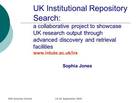 RSP Summer School14-16 September 2009 UK Institutional Repository Search: a collaborative project to showcase UK research output through advanced discovery.