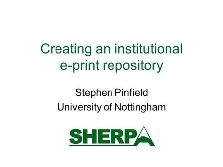 Creating an institutional e-print repository Stephen Pinfield University of Nottingham.