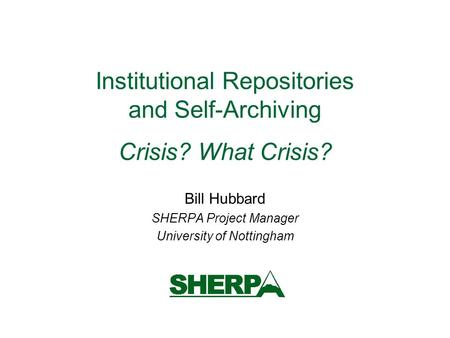 Institutional Repositories and Self-Archiving Crisis? What Crisis? Bill Hubbard SHERPA Project Manager University of Nottingham.