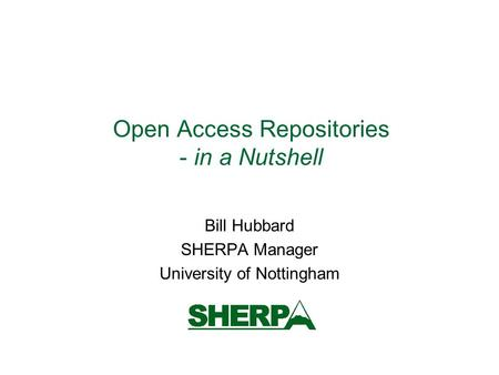 Open Access Repositories - in a Nutshell Bill Hubbard SHERPA Manager University of Nottingham.