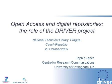 Open Access and digital repositories: the role of the DRIVER project National Technical Library, Prague Czech Republic 23 October 2009 Sophia Jones Centre.