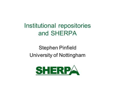Institutional repositories and SHERPA Stephen Pinfield University of Nottingham.