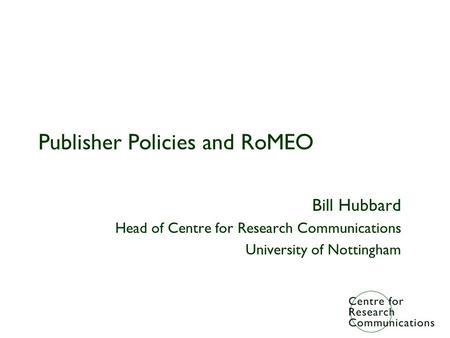 Publisher Policies and RoMEO Bill Hubbard Head of Centre for Research Communications University of Nottingham.