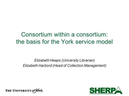Consortium within a consortium: the basis for the York service model Elizabeth Heaps (University Librarian) Elizabeth Harbord (Head of Collection Management)