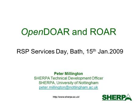 OpenDOAR and ROAR RSP Services Day, Bath, 15 th Jan.2009 Peter Millington SHERPA Technical Development Officer SHERPA, University.