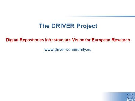 The DRIVER Project D igital R epositories I nfrastructure V ision for E uropean R esearch www.driver-community.eu.