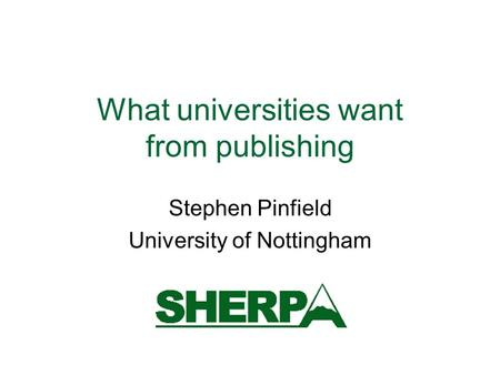 What universities want from publishing Stephen Pinfield University of Nottingham.
