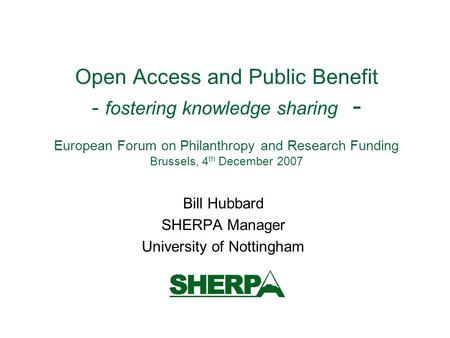 Open Access and Public Benefit - fostering knowledge sharing - European Forum on Philanthropy and Research Funding Brussels, 4 th December 2007 Bill Hubbard.