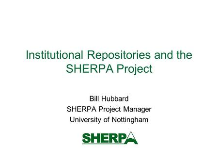 Institutional Repositories and the SHERPA Project Bill Hubbard SHERPA Project Manager University of Nottingham.