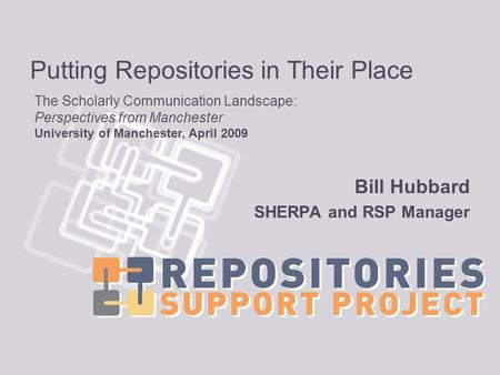 Putting Repositories in Their Place Bill Hubbard SHERPA and RSP Manager The Scholarly Communication Landscape: Perspectives from Manchester University.