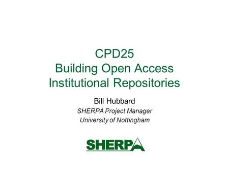 CPD25 Building Open Access Institutional Repositories Bill Hubbard SHERPA Project Manager University of Nottingham.