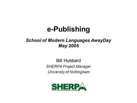 E-Publishing School of Modern Languages AwayDay May 2005 Bill Hubbard SHERPA Project Manager University of Nottingham.