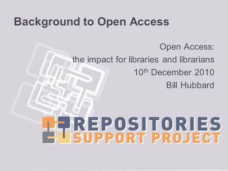 Background to Open Access Open Access: the impact for libraries and librarians 10 th December 2010 Bill Hubbard.