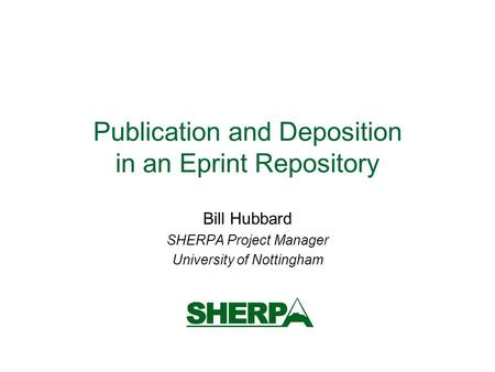 Publication and Deposition in an Eprint Repository Bill Hubbard SHERPA Project Manager University of Nottingham.