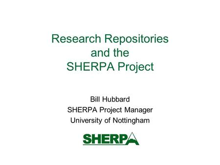 Research Repositories and the SHERPA Project Bill Hubbard SHERPA Project Manager University of Nottingham.