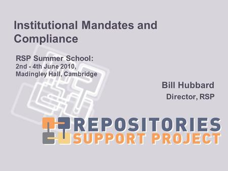 Institutional Mandates and Compliance Bill Hubbard Director, RSP RSP Summer School: 2nd - 4th June 2010, Madingley Hall, Cambridge.