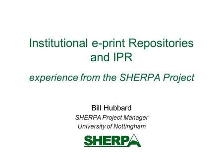 Institutional e-print Repositories and IPR experience from the SHERPA Project Bill Hubbard SHERPA Project Manager University of Nottingham.