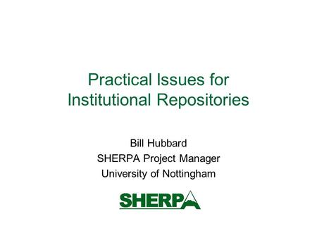 Practical Issues for Institutional Repositories Bill Hubbard SHERPA Project Manager University of Nottingham.