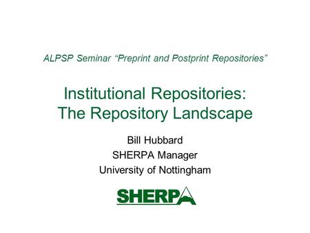 ALPSP Seminar Preprint and Postprint Repositories Institutional Repositories: The Repository Landscape Bill Hubbard SHERPA Manager University of Nottingham.