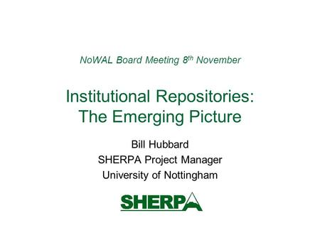 NoWAL Board Meeting 8 th November Institutional Repositories: The Emerging Picture Bill Hubbard SHERPA Project Manager University of Nottingham.