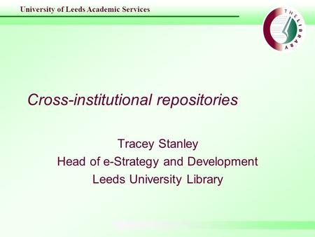 University of Leeds Academic Services Cross-institutional repositories Tracey Stanley Head of e-Strategy and Development Leeds University Library.