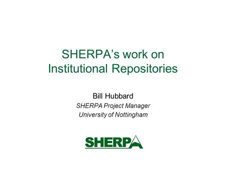 SHERPAs work on Institutional Repositories Bill Hubbard SHERPA Project Manager University of Nottingham.