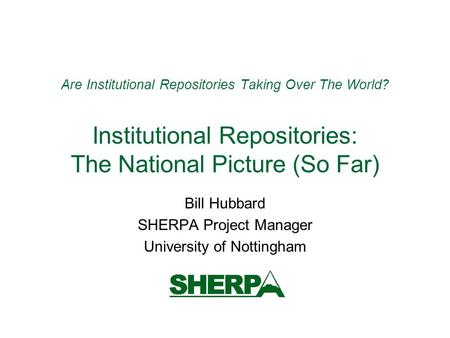 Are Institutional Repositories Taking Over The World? Institutional Repositories: The National Picture (So Far) Bill Hubbard SHERPA Project Manager University.
