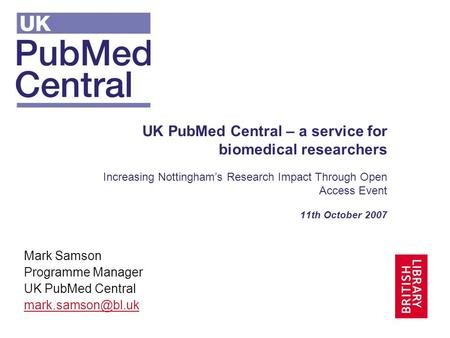 UK PubMed Central – a service for biomedical researchers Increasing Nottinghams Research Impact Through Open Access Event 11th October 2007 Mark Samson.
