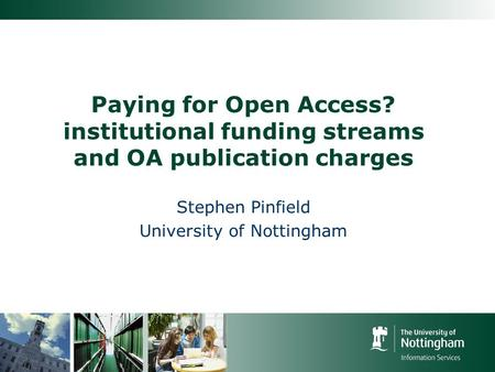 Paying for Open Access? institutional funding streams and OA publication charges Stephen Pinfield University of Nottingham.