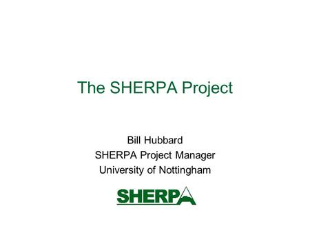 The SHERPA Project Bill Hubbard SHERPA Project Manager University of Nottingham.