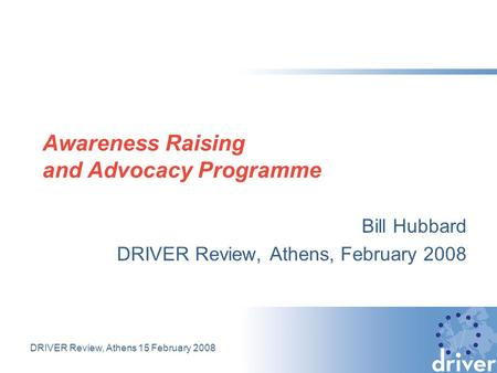 DRIVER Review, Athens 15 February 2008 Awareness Raising and Advocacy Programme Bill Hubbard DRIVER Review, Athens, February 2008.