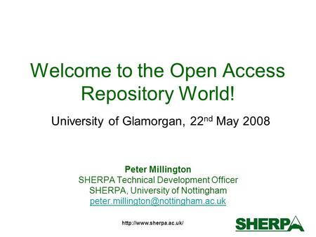 Welcome to the Open Access Repository World! University of Glamorgan, 22 nd May 2008 Peter Millington SHERPA Technical Development.