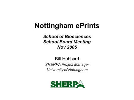 Nottingham ePrints School of Biosciences School Board Meeting Nov 2005 Bill Hubbard SHERPA Project Manager University of Nottingham.