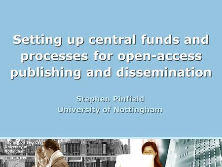 Information Services University of Nottingham Setting up central funds and processes for open-access publishing and dissemination Stephen Pinfield University.