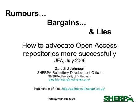How to advocate Open Access repositories more successfully UEA, July 2006 Gareth J Johnson SHERPA Repository Development Officer.