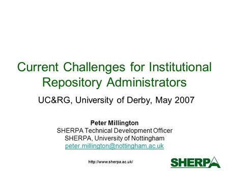 Current Challenges for Institutional Repository Administrators UC&RG, University of Derby, May 2007 Peter Millington SHERPA Technical.
