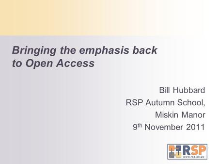 Bringing the emphasis back to Open Access Bill Hubbard RSP Autumn School, Miskin Manor 9 th November 2011.