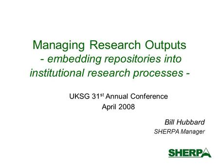 Managing Research Outputs - embedding repositories into institutional research processes - Bill Hubbard SHERPA Manager UKSG 31 st Annual Conference April.
